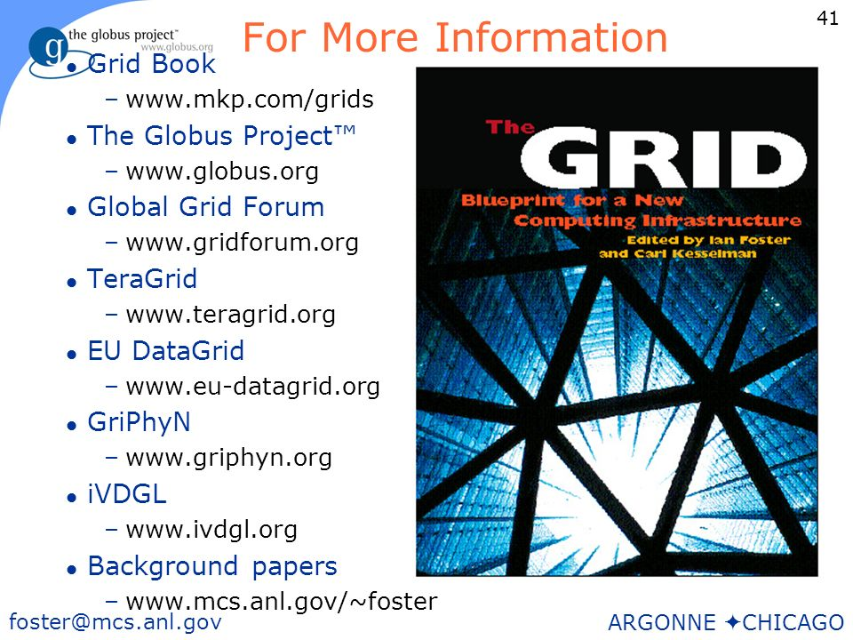 41 foster@mcs.anl.gov ARGONNE CHICAGO For More Information l Grid Book –www.mkp.com/grids l The Globus Project –www.globus.org l Global Grid Forum –www.gridforum.org l TeraGrid –www.teragrid.org l EU DataGrid –www.eu-datagrid.org l GriPhyN –www.griphyn.org l iVDGL –www.ivdgl.org l Background papers –www.mcs.anl.gov/~foster