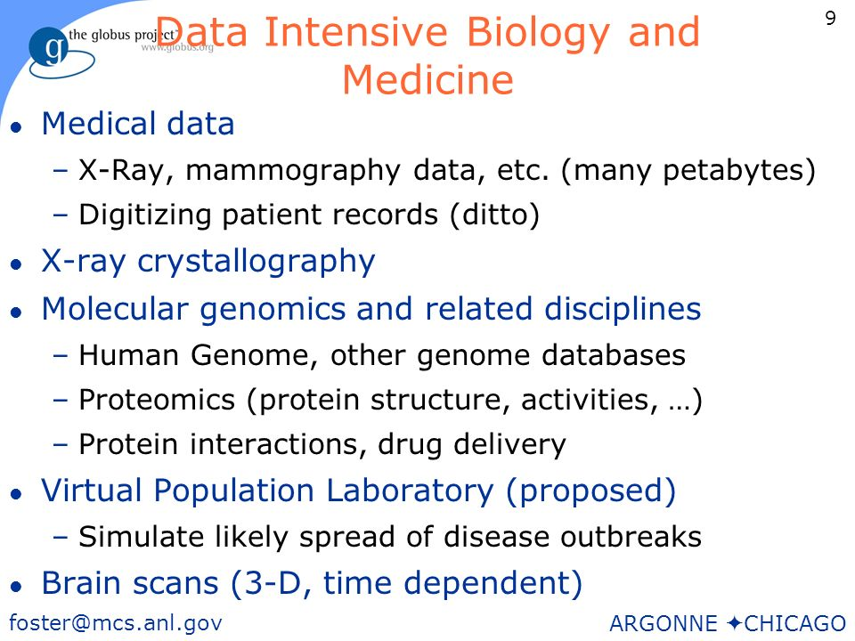 9 foster@mcs.anl.gov ARGONNE CHICAGO Data Intensive Biology and Medicine l Medical data –X-Ray, mammography data, etc.