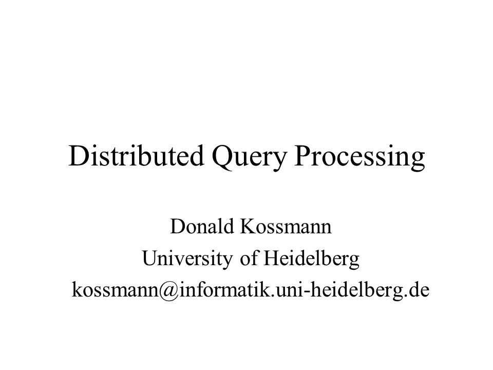 Distributed Query Processing Donald Kossmann University of Heidelberg kossmann@informatik.uni-heidelberg.de