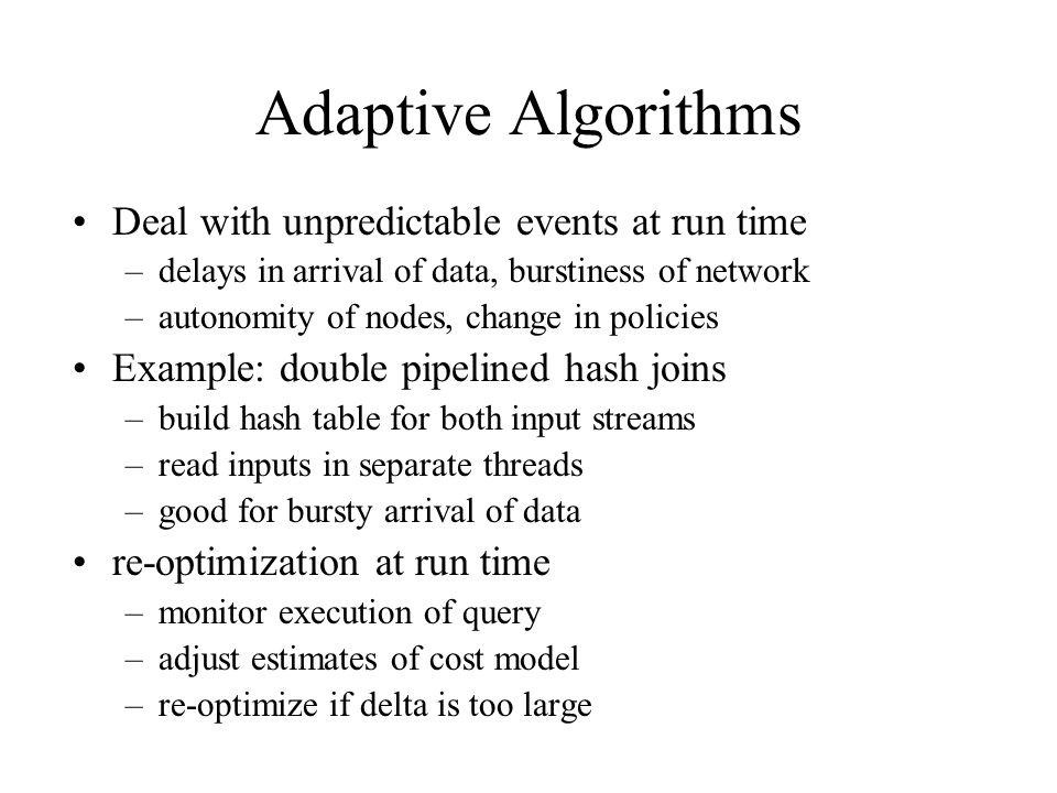 Adaptive Algorithms Deal with unpredictable events at run time –delays in arrival of data, burstiness of network –autonomity of nodes, change in policies Example: double pipelined hash joins –build hash table for both input streams –read inputs in separate threads –good for bursty arrival of data re-optimization at run time –monitor execution of query –adjust estimates of cost model –re-optimize if delta is too large