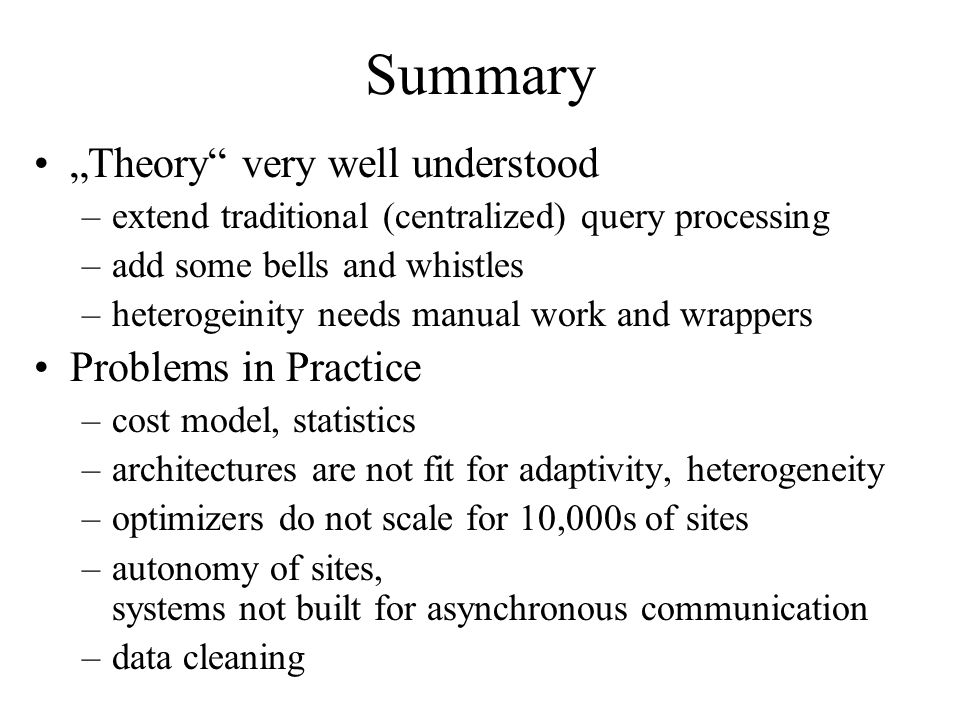 Summary Theory very well understood –extend traditional (centralized) query processing –add some bells and whistles –heterogeinity needs manual work and wrappers Problems in Practice –cost model, statistics –architectures are not fit for adaptivity, heterogeneity –optimizers do not scale for 10,000s of sites –autonomy of sites, systems not built for asynchronous communication –data cleaning