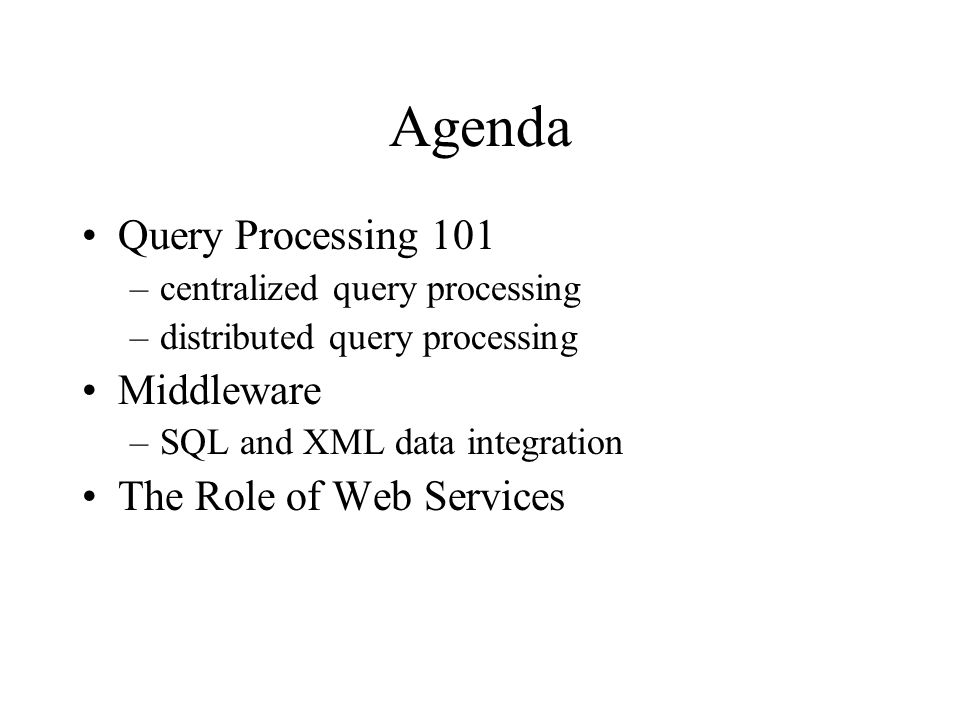 Agenda Query Processing 101 –centralized query processing –distributed query processing Middleware –SQL and XML data integration The Role of Web Services