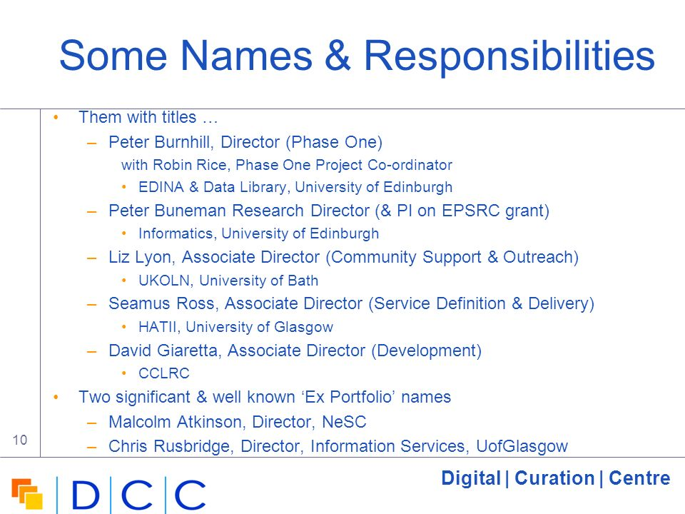 Digital | Curation | Centre 10 Some Names & Responsibilities Them with titles … –Peter Burnhill, Director (Phase One) with Robin Rice, Phase One Project Co-ordinator EDINA & Data Library, University of Edinburgh –Peter Buneman Research Director (& PI on EPSRC grant) Informatics, University of Edinburgh –Liz Lyon, Associate Director (Community Support & Outreach) UKOLN, University of Bath –Seamus Ross, Associate Director (Service Definition & Delivery) HATII, University of Glasgow –David Giaretta, Associate Director (Development) CCLRC Two significant & well known Ex Portfolio names –Malcolm Atkinson, Director, NeSC –Chris Rusbridge, Director, Information Services, UofGlasgow