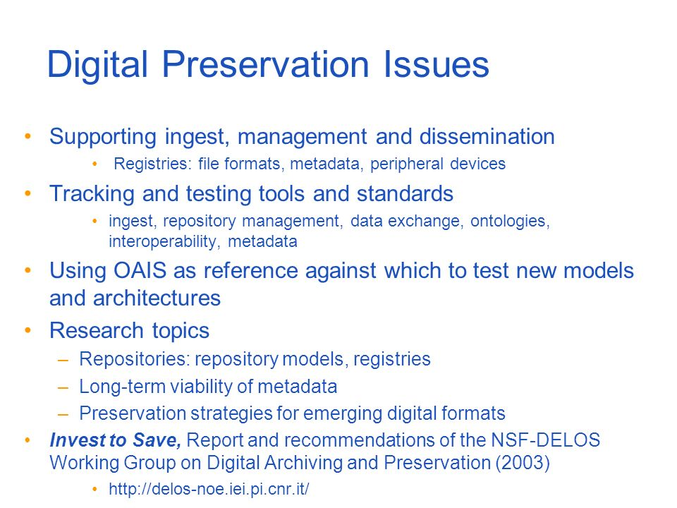 Digital Preservation Issues Supporting ingest, management and dissemination Registries: file formats, metadata, peripheral devices Tracking and testing tools and standards ingest, repository management, data exchange, ontologies, interoperability, metadata Using OAIS as reference against which to test new models and architectures Research topics –Repositories: repository models, registries –Long-term viability of metadata –Preservation strategies for emerging digital formats Invest to Save, Report and recommendations of the NSF-DELOS Working Group on Digital Archiving and Preservation (2003) http://delos-noe.iei.pi.cnr.it/