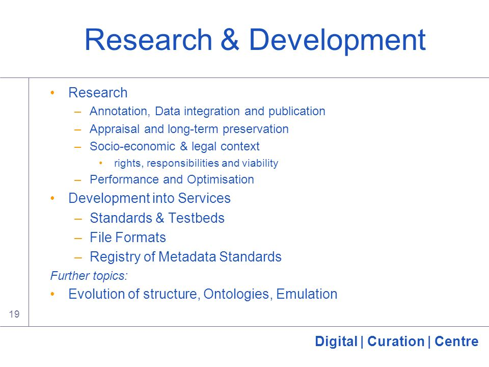 Digital | Curation | Centre 19 Research & Development Research –Annotation, Data integration and publication –Appraisal and long-term preservation –Socio-economic & legal context rights, responsibilities and viability –Performance and Optimisation Development into Services –Standards & Testbeds –File Formats –Registry of Metadata Standards Further topics: Evolution of structure, Ontologies, Emulation