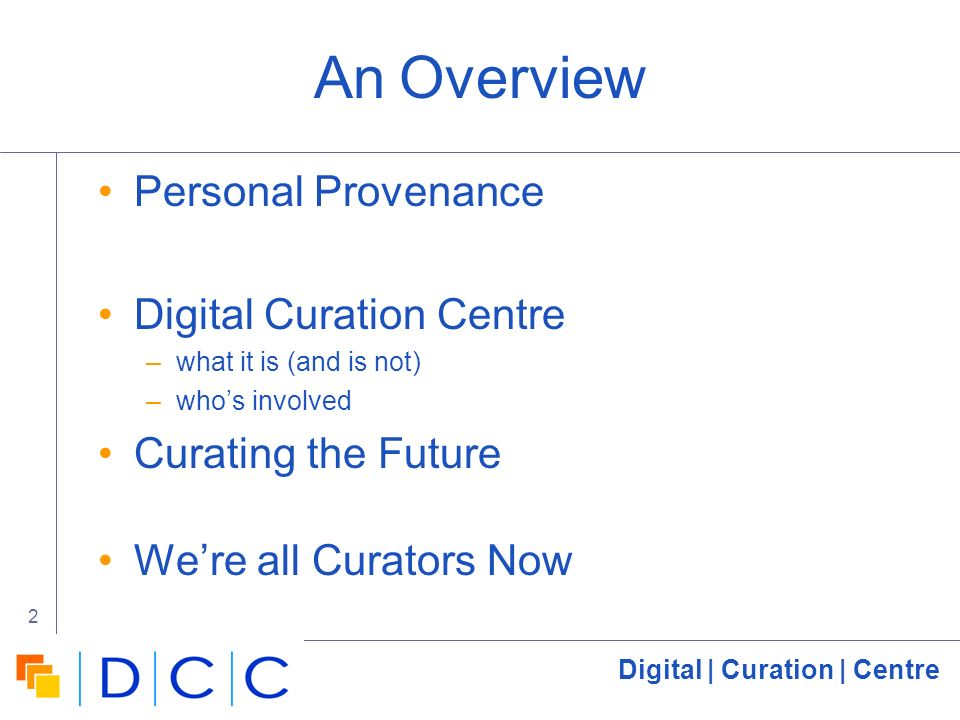 Digital | Curation | Centre 2 An Overview Personal Provenance Digital Curation Centre –what it is (and is not) –whos involved Curating the Future Were all Curators Now