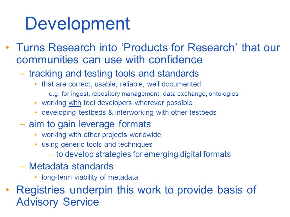 Development Turns Research into Products for Research that our communities can use with confidence –tracking and testing tools and standards that are correct, usable, reliable, well documented e.g.