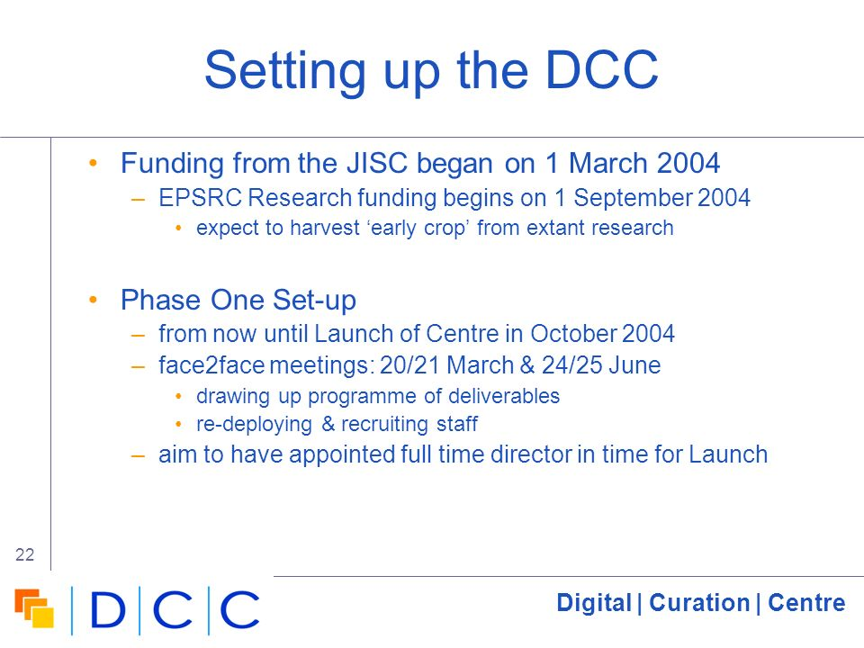 Digital | Curation | Centre 22 Setting up the DCC Funding from the JISC began on 1 March 2004 –EPSRC Research funding begins on 1 September 2004 expect to harvest early crop from extant research Phase One Set-up –from now until Launch of Centre in October 2004 –face2face meetings: 20/21 March & 24/25 June drawing up programme of deliverables re-deploying & recruiting staff –aim to have appointed full time director in time for Launch