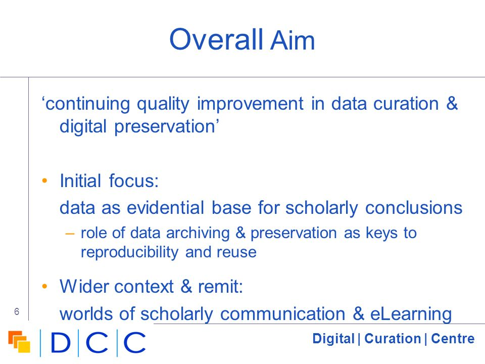 Digital | Curation | Centre 6 Overall Aim continuing quality improvement in data curation & digital preservation Initial focus: data as evidential base for scholarly conclusions –role of data archiving & preservation as keys to reproducibility and reuse Wider context & remit: worlds of scholarly communication & eLearning