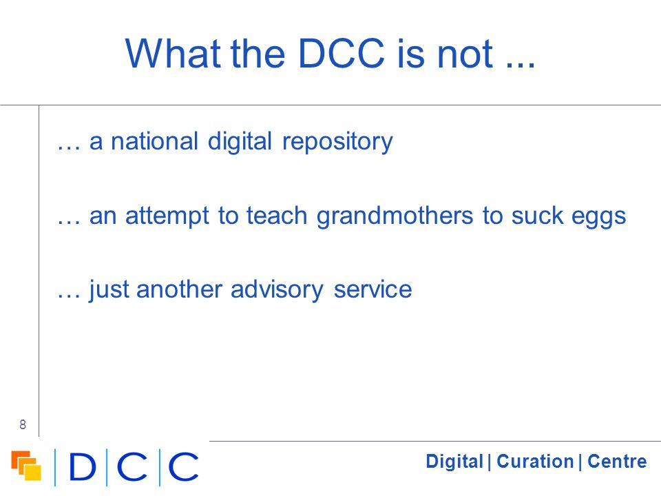 Digital | Curation | Centre 8 What the DCC is not...