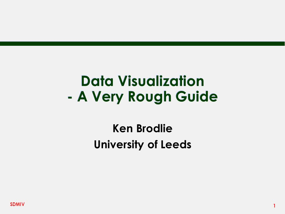 1 SDMIV Data Visualization - A Very Rough Guide Ken Brodlie University of Leeds