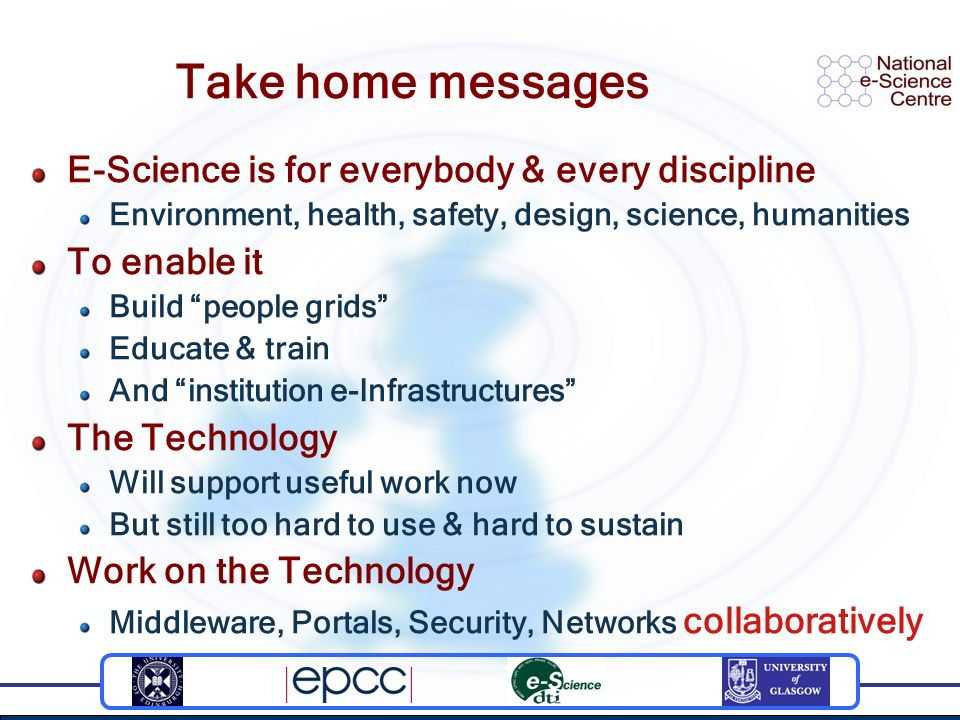 Take home messages E-Science is for everybody & every discipline Environment, health, safety, design, science, humanities To enable it Build people grids Educate & train And institution e-Infrastructures The Technology Will support useful work now But still too hard to use & hard to sustain Work on the Technology Middleware, Portals, Security, Networks collaboratively