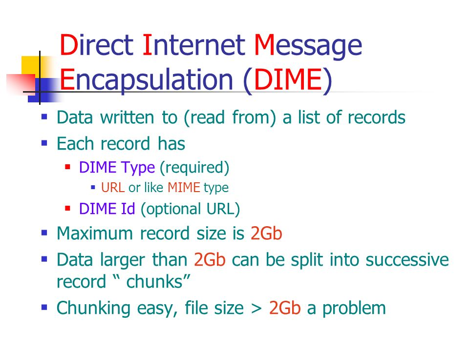 Direct Internet Message Encapsulation (DIME) Data written to (read from) a list of records Each record has DIME Type (required) URL or like MIME type DIME Id (optional URL) Maximum record size is 2Gb Data larger than 2Gb can be split into successive record chunks Chunking easy, file size > 2Gb a problem
