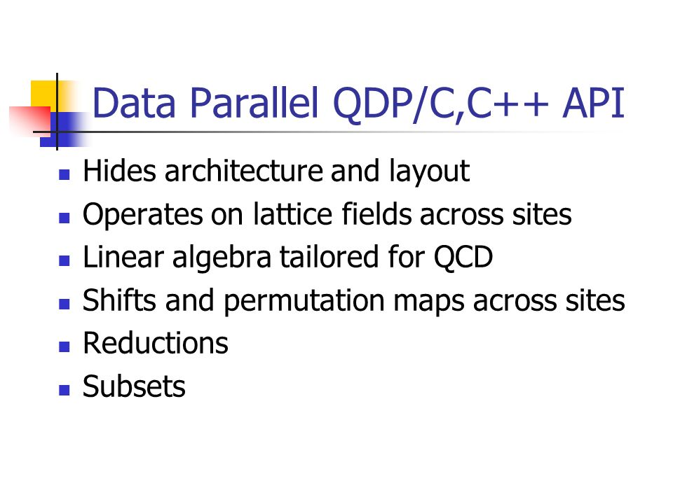 Data Parallel QDP/C,C++ API Hides architecture and layout Operates on lattice fields across sites Linear algebra tailored for QCD Shifts and permutation maps across sites Reductions Subsets