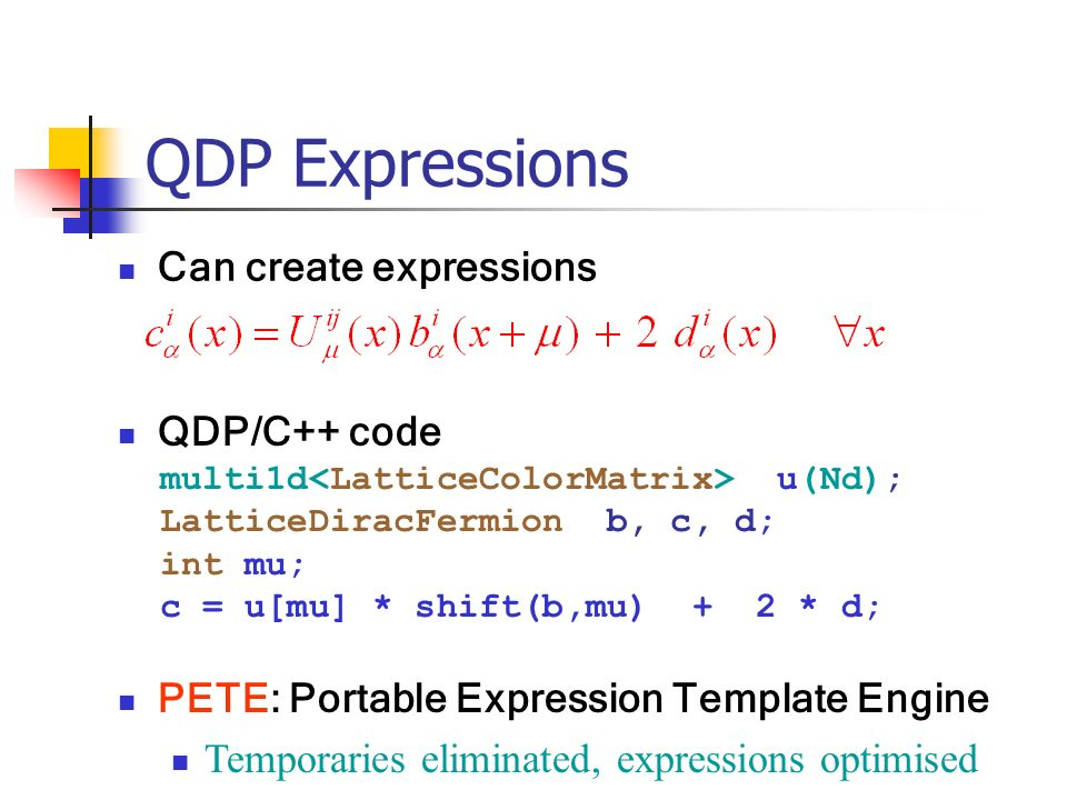 QDP Expressions Can create expressions QDP/C++ code multi1d u(Nd); LatticeDiracFermion b, c, d; int mu; c = u[mu] * shift(b,mu) + 2 * d; PETE: Portable Expression Template Engine Temporaries eliminated, expressions optimised