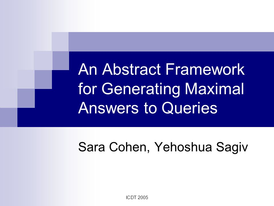 ICDT 2005 An Abstract Framework for Generating Maximal Answers to Queries Sara Cohen, Yehoshua Sagiv