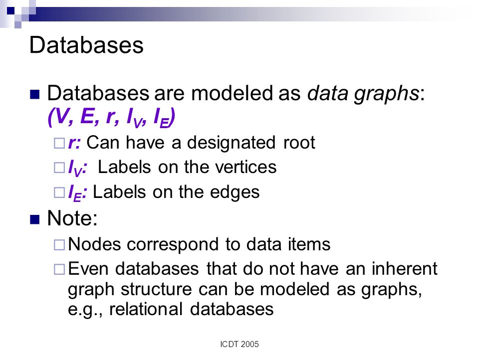 ICDT 2005 Databases Databases are modeled as data graphs: (V, E, r, l V, l E ) r: Can have a designated root l V : Labels on the vertices l E : Labels on the edges Note: Nodes correspond to data items Even databases that do not have an inherent graph structure can be modeled as graphs, e.g., relational databases