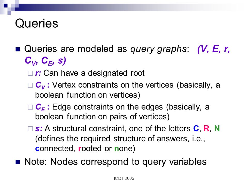 ICDT 2005 Queries Queries are modeled as query graphs: (V, E, r, C V, C E, s) r: Can have a designated root C V : Vertex constraints on the vertices (basically, a boolean function on vertices) C E : Edge constraints on the edges (basically, a boolean function on pairs of vertices) s: A structural constraint, one of the letters C, R, N (defines the required structure of answers, i.e., connected, rooted or none) Note: Nodes correspond to query variables