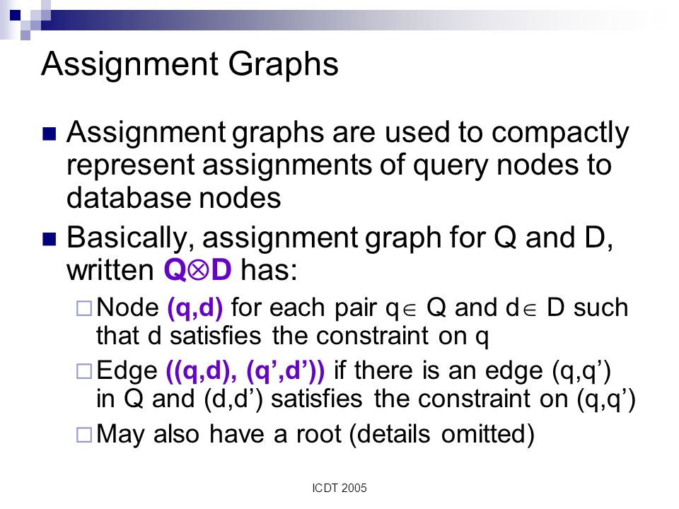 ICDT 2005 Assignment Graphs Assignment graphs are used to compactly represent assignments of query nodes to database nodes Basically, assignment graph for Q and D, written Q D has: Node (q,d) for each pair q Q and d D such that d satisfies the constraint on q Edge ((q,d), (q,d)) if there is an edge (q,q) in Q and (d,d) satisfies the constraint on (q,q) May also have a root (details omitted)