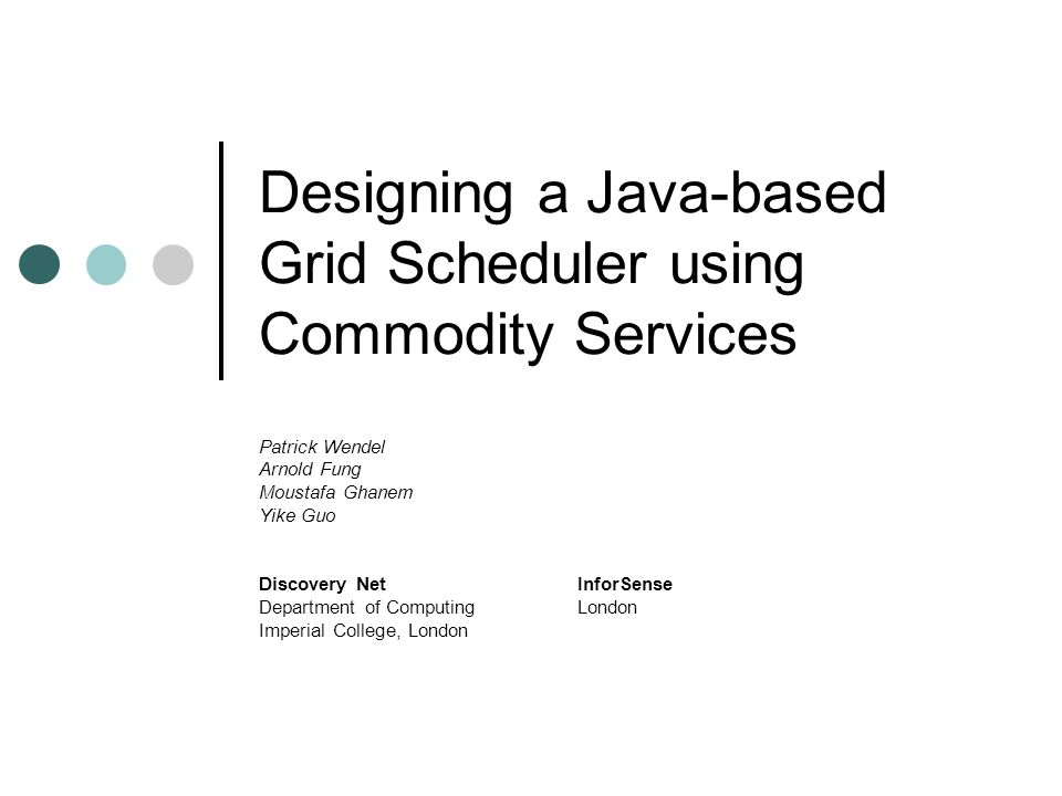 Designing a Java-based Grid Scheduler using Commodity Services Patrick Wendel Arnold Fung Moustafa Ghanem Yike Guo Discovery NetInforSense Department of ComputingLondon Imperial College, London