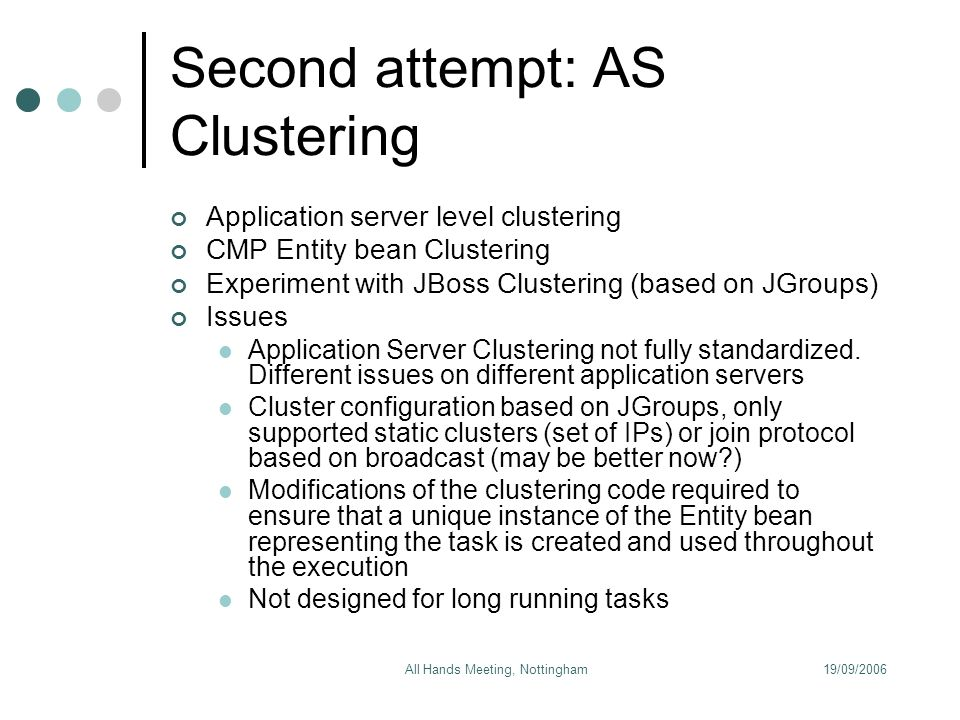 19/09/2006All Hands Meeting, Nottingham Second attempt: AS Clustering Application server level clustering CMP Entity bean Clustering Experiment with JBoss Clustering (based on JGroups) Issues Application Server Clustering not fully standardized.