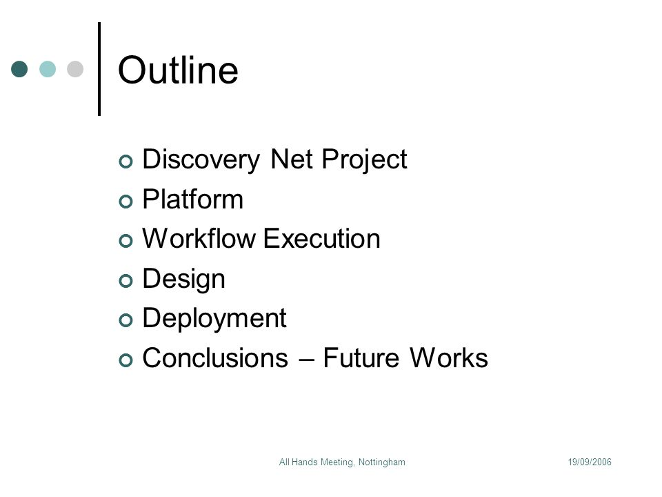 19/09/2006All Hands Meeting, Nottingham Outline Discovery Net Project Platform Workflow Execution Design Deployment Conclusions – Future Works
