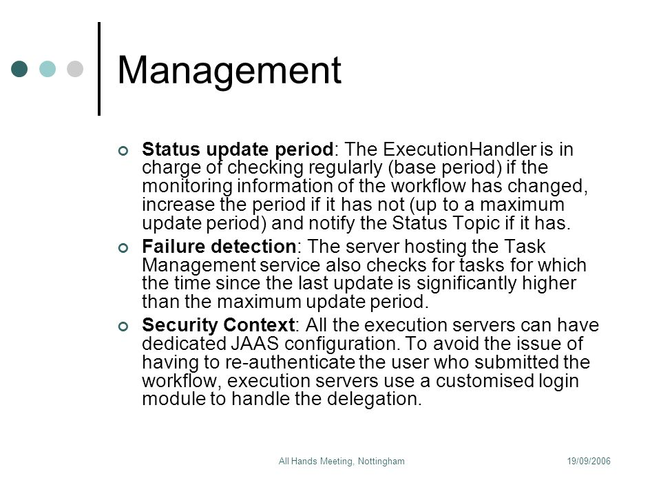 19/09/2006All Hands Meeting, Nottingham Management Status update period: The ExecutionHandler is in charge of checking regularly (base period) if the monitoring information of the workflow has changed, increase the period if it has not (up to a maximum update period) and notify the Status Topic if it has.