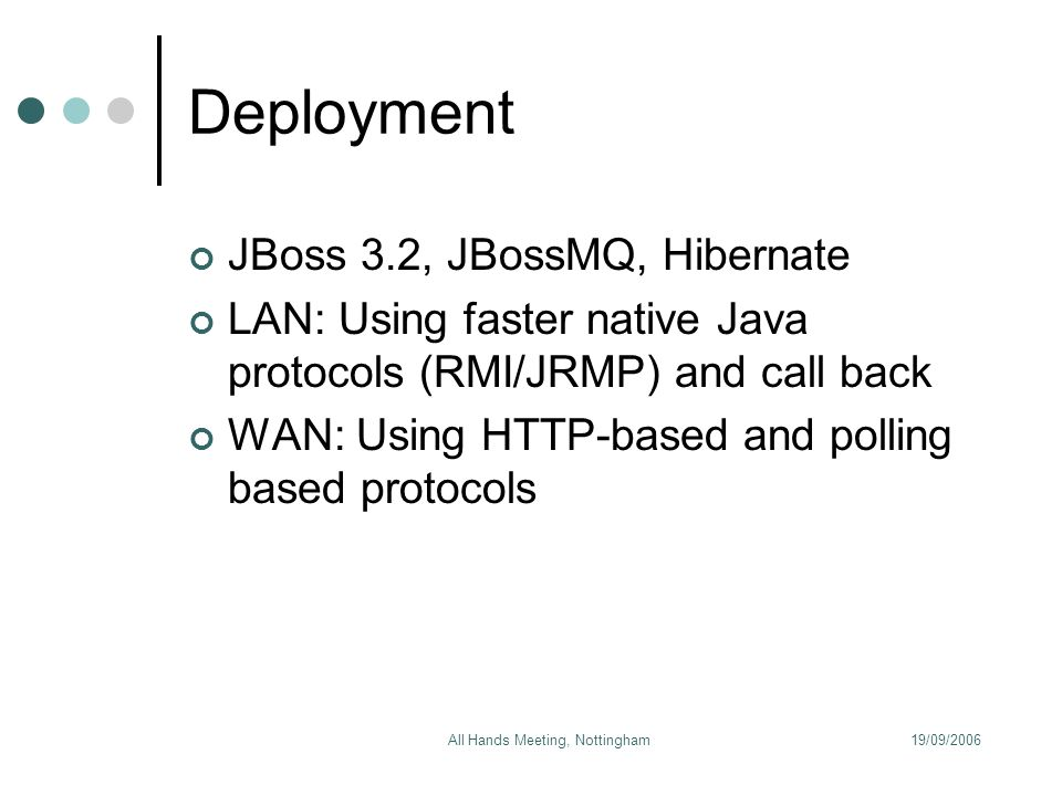 19/09/2006All Hands Meeting, Nottingham Deployment JBoss 3.2, JBossMQ, Hibernate LAN: Using faster native Java protocols (RMI/JRMP) and call back WAN: Using HTTP-based and polling based protocols