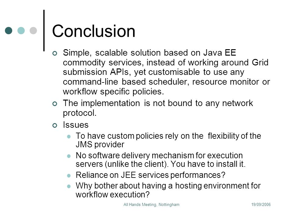 19/09/2006All Hands Meeting, Nottingham Conclusion Simple, scalable solution based on Java EE commodity services, instead of working around Grid submission APIs, yet customisable to use any command-line based scheduler, resource monitor or workflow specific policies.
