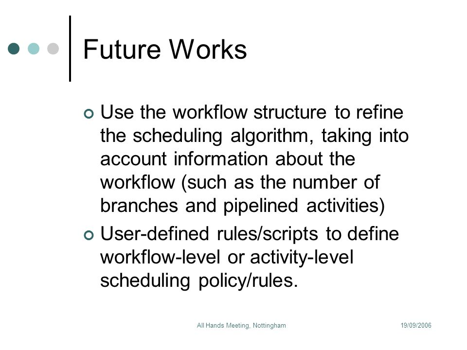 19/09/2006All Hands Meeting, Nottingham Future Works Use the workflow structure to refine the scheduling algorithm, taking into account information about the workflow (such as the number of branches and pipelined activities) User-defined rules/scripts to define workflow-level or activity-level scheduling policy/rules.