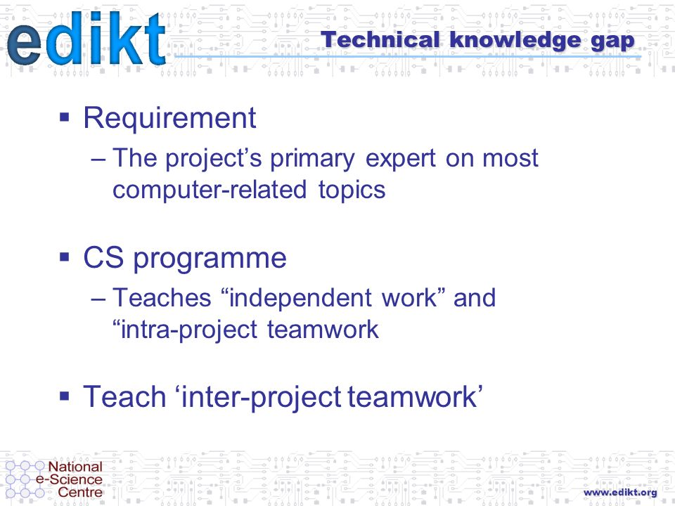 www.edikt.org Technical knowledge gap Requirement –The projects primary expert on most computer-related topics CS programme –Teaches independent work and intra-project teamwork Teach inter-project teamwork