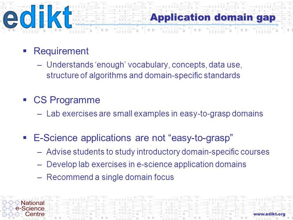 www.edikt.org Application domain gap Requirement –Understands enough vocabulary, concepts, data use, structure of algorithms and domain-specific standards CS Programme –Lab exercises are small examples in easy-to-grasp domains E-Science applications are not easy-to-grasp –Advise students to study introductory domain-specific courses –Develop lab exercises in e-science application domains –Recommend a single domain focus