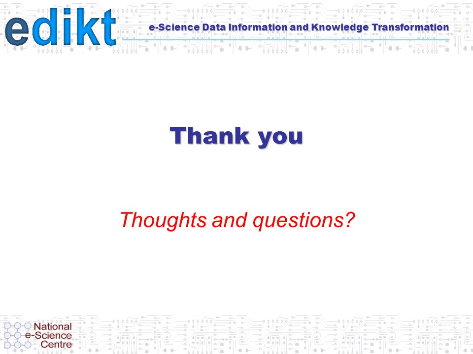 e-Science Data Information and Knowledge Transformation Thank you Thoughts and questions