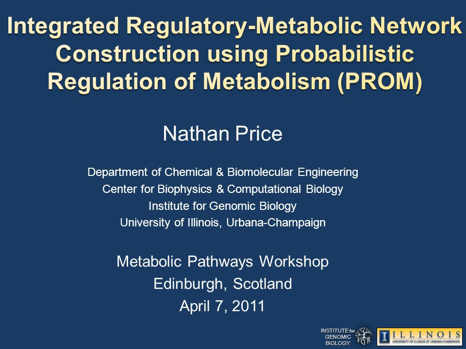 INSTITUTE for GENOMICBIOLOGY Nathan Price Department of Chemical & Biomolecular Engineering Center for Biophysics & Computational Biology Institute for Genomic Biology University of Illinois, Urbana-Champaign Metabolic Pathways Workshop Edinburgh, Scotland April 7, 2011