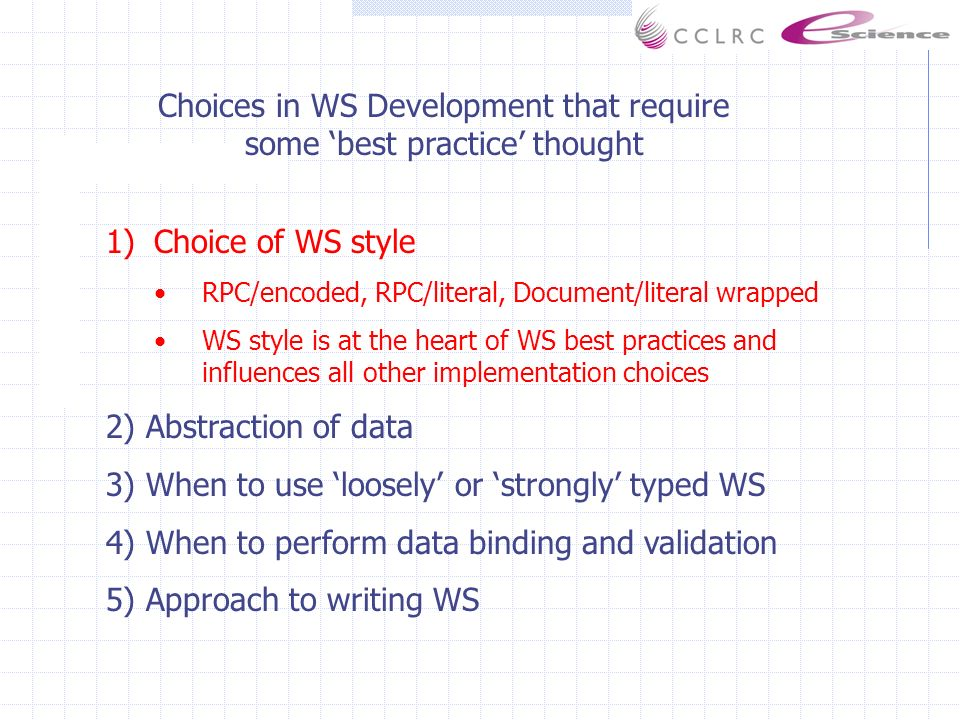 1)Choice of WS style RPC/encoded, RPC/literal, Document/literal wrapped WS style is at the heart of WS best practices and influences all other implementation choices 2) Abstraction of data 3) When to use loosely or strongly typed WS 4) When to perform data binding and validation 5) Approach to writing WS Choices in WS Development that require some best practice thought