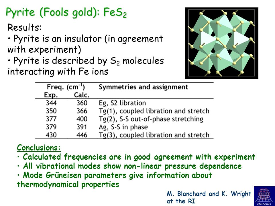 Pyrite (Fools gold): FeS 2 Results: Pyrite is an insulator (in agreement with experiment) Pyrite is described by S 2 molecules interacting with Fe ions Conclusions: Calculated frequencies are in good agreement with experiment All vibrational modes show non-linear pressure dependence Mode Grüneisen parameters give information about thermodynamical properties M.