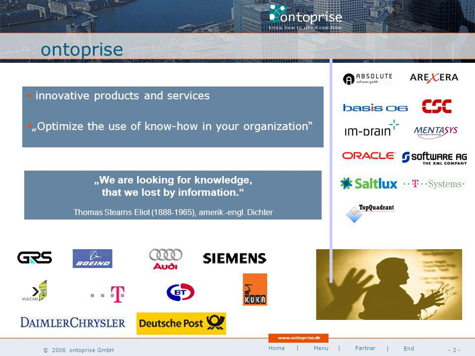 www.ontoprise.de © 2006 ontoprise GmbH Home - 3 - | Menu | Partner | End ontoprise We are looking for knowledge, that we lost by information.