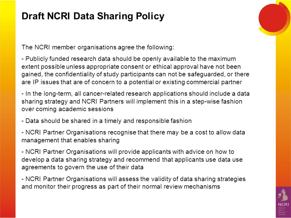 Draft NCRI Data Sharing Policy The NCRI member organisations agree the following: - Publicly funded research data should be openly available to the maximum extent possible unless appropriate consent or ethical approval have not been gained, the confidentiality of study participants can not be safeguarded, or there are IP issues that are of concern to a potential or existing commercial partner - In the long-term, all cancer-related research applications should include a data sharing strategy and NCRI Partners will implement this in a step-wise fashion over coming academic sessions - Data should be shared in a timely and responsible fashion - NCRI Partner Organisations recognise that there may be a cost to allow data management that enables sharing - NCRI Partner Organisations will provide applicants with advice on how to develop a data sharing strategy and recommend that applicants use data use agreements to govern the use of their data - NCRI Partner Organisations will assess the validity of data sharing strategies and monitor their progress as part of their normal review mechanisms