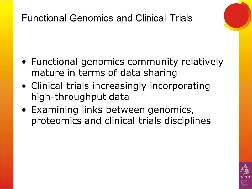 Functional Genomics and Clinical Trials Functional genomics community relatively mature in terms of data sharing Clinical trials increasingly incorporating high-throughput data Examining links between genomics, proteomics and clinical trials disciplines