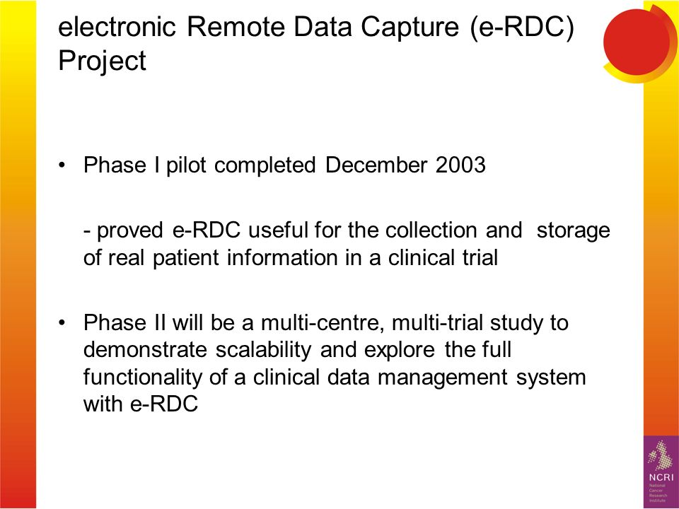 electronic Remote Data Capture (e-RDC) Project Phase I pilot completed December 2003 - proved e-RDC useful for the collection and storage of real patient information in a clinical trial Phase II will be a multi-centre, multi-trial study to demonstrate scalability and explore the full functionality of a clinical data management system with e-RDC