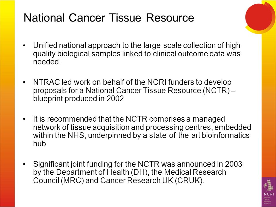 National Cancer Tissue Resource Biology and Treatment Development Unified national approach to the large-scale collection of high quality biological samples linked to clinical outcome data was needed.
