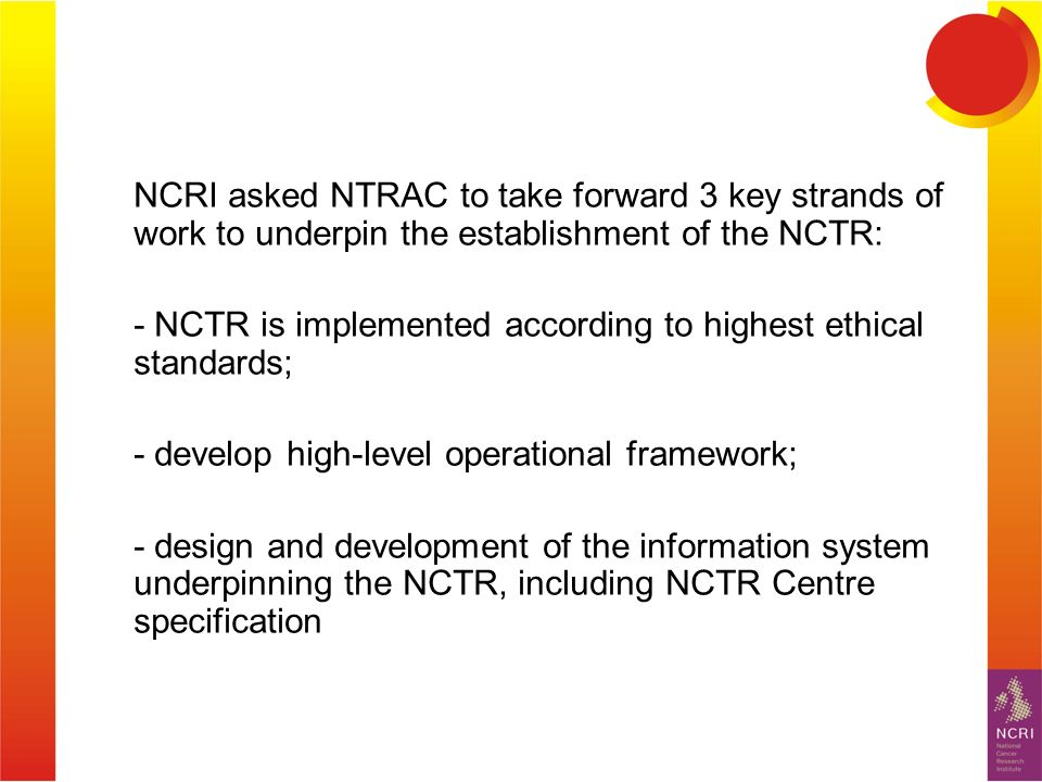 NCRI asked NTRAC to take forward 3 key strands of work to underpin the establishment of the NCTR: - NCTR is implemented according to highest ethical standards; - develop high-level operational framework; - design and development of the information system underpinning the NCTR, including NCTR Centre specification