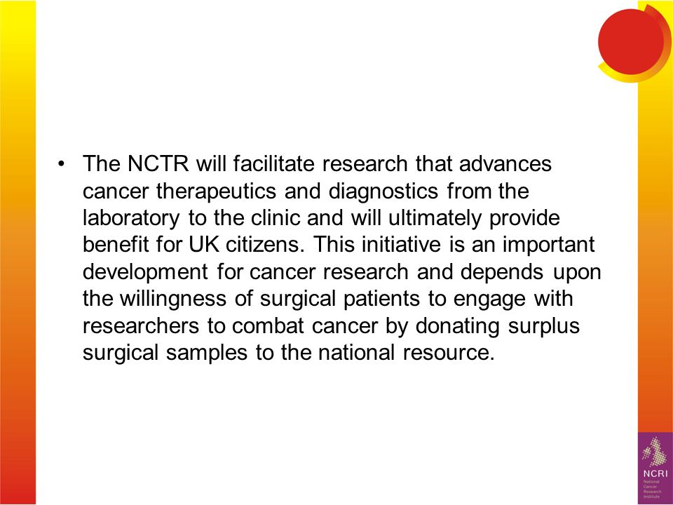 The NCTR will facilitate research that advances cancer therapeutics and diagnostics from the laboratory to the clinic and will ultimately provide benefit for UK citizens.