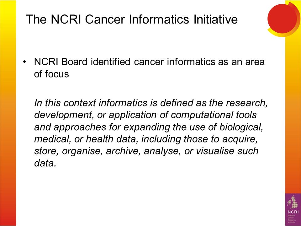 The NCRI Cancer Informatics Initiative NCRI Board identified cancer informatics as an area of focus In this context informatics is defined as the research, development, or application of computational tools and approaches for expanding the use of biological, medical, or health data, including those to acquire, store, organise, archive, analyse, or visualise such data.