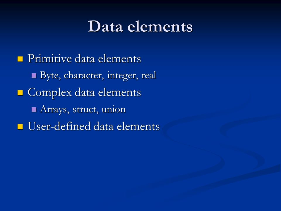 Data elements Primitive data elements Primitive data elements Byte, character, integer, real Byte, character, integer, real Complex data elements Complex data elements Arrays, struct, union Arrays, struct, union User-defined data elements User-defined data elements