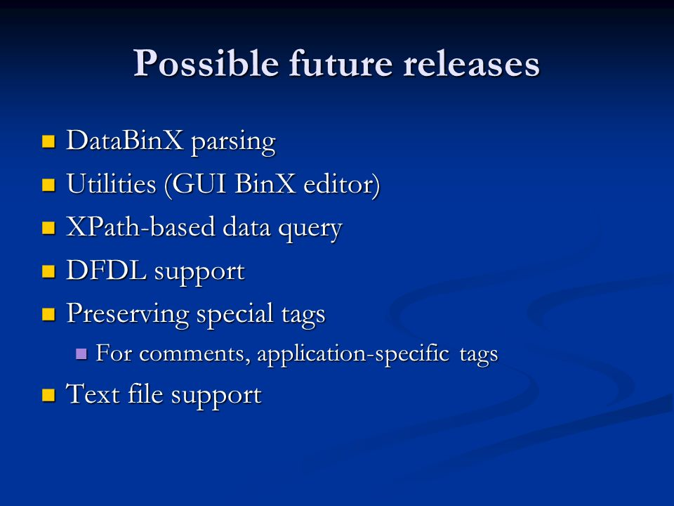 Possible future releases DataBinX parsing DataBinX parsing Utilities (GUI BinX editor) Utilities (GUI BinX editor) XPath-based data query XPath-based data query DFDL support DFDL support Preserving special tags Preserving special tags For comments, application-specific tags For comments, application-specific tags Text file support Text file support