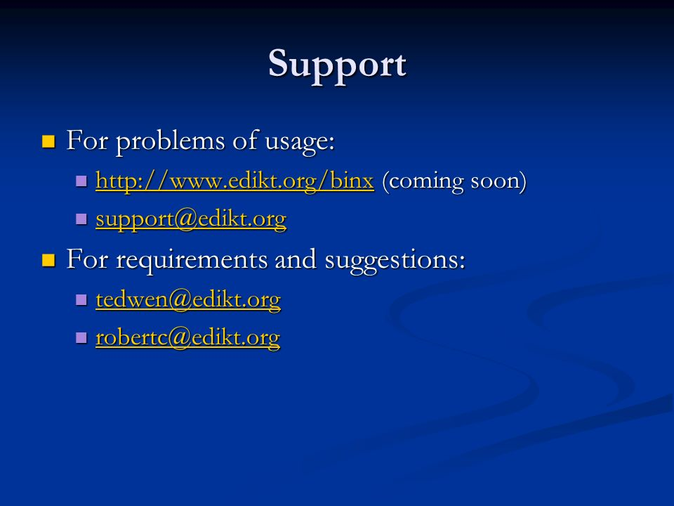 Support For problems of usage: For problems of usage: http://www.edikt.org/binx (coming soon) http://www.edikt.org/binx (coming soon) http://www.edikt.org/binx support@edikt.org support@edikt.org support@edikt.org For requirements and suggestions: For requirements and suggestions: tedwen@edikt.org tedwen@edikt.org tedwen@edikt.org robertc@edikt.org robertc@edikt.org robertc@edikt.org