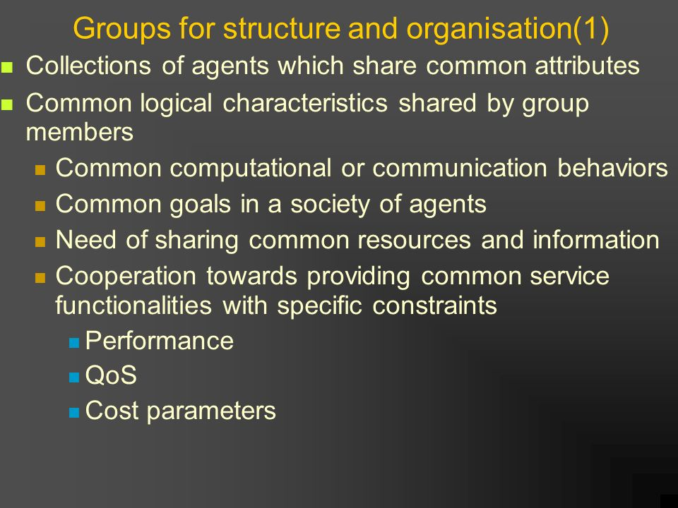 Groups for structure and organisation(1) Collections of agents which share common attributes Common logical characteristics shared by group members Common computational or communication behaviors Common goals in a society of agents Need of sharing common resources and information Cooperation towards providing common service functionalities with specific constraints Performance QoS Cost parameters