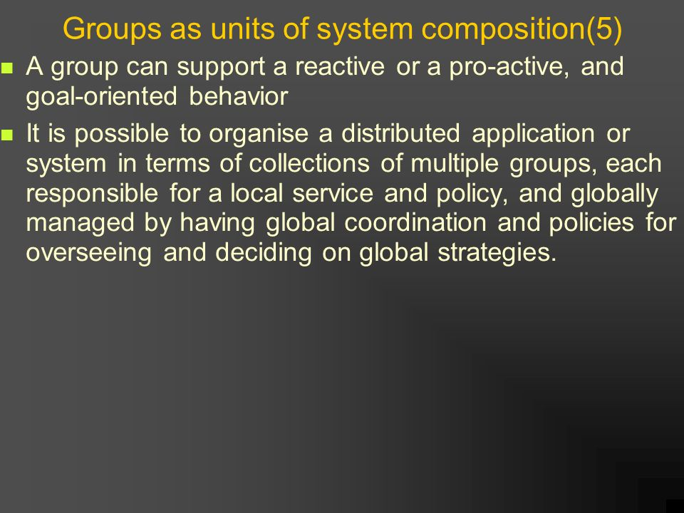 Groups as units of system composition(5) A group can support a reactive or a pro-active, and goal-oriented behavior It is possible to organise a distributed application or system in terms of collections of multiple groups, each responsible for a local service and policy, and globally managed by having global coordination and policies for overseeing and deciding on global strategies.