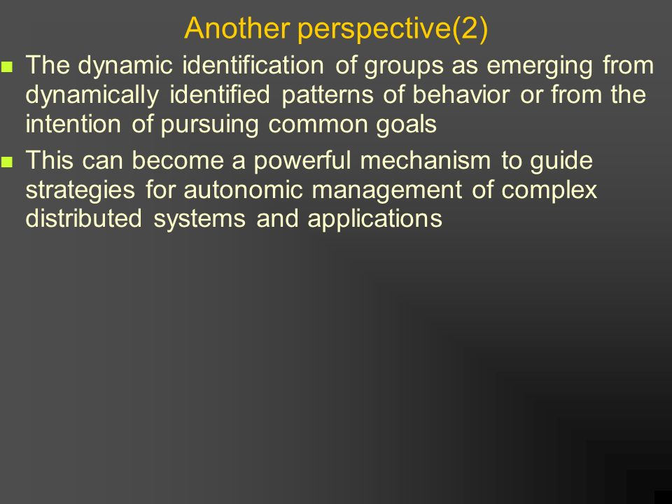 Another perspective(2) The dynamic identification of groups as emerging from dynamically identified patterns of behavior or from the intention of pursuing common goals This can become a powerful mechanism to guide strategies for autonomic management of complex distributed systems and applications